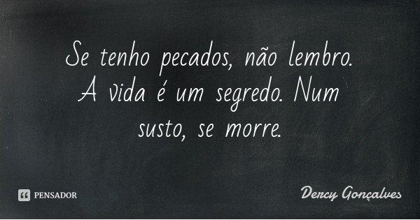 Se tenho pecados, não lembro. A vida é um segredo. Num susto, se morre.... Frase de Dercy Gonçalves.