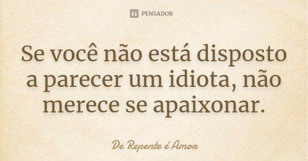 Se você não está disposto a parecer um idiota, não merece se apaixonar.... Frase de De Repente é Amor.