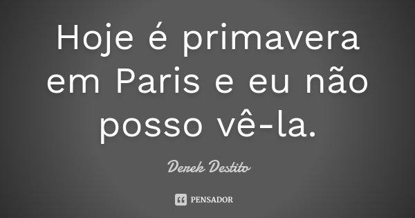 Hoje é primavera em Paris e eu não posso vê-la.... Frase de Derek Destito.