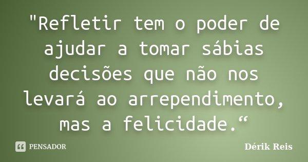 """""""Refletir tem o poder de ajudar a tomar sábias decisões que não nos levará ao arrependimento, mas a felicidade.""""... Frase de Dérik Reis."""