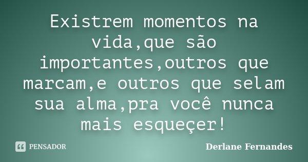 Existrem momentos na vida,que são importantes,outros que marcam,e outros que selam sua alma,pra você nunca mais esqueçer!... Frase de Derlane Fernandes.