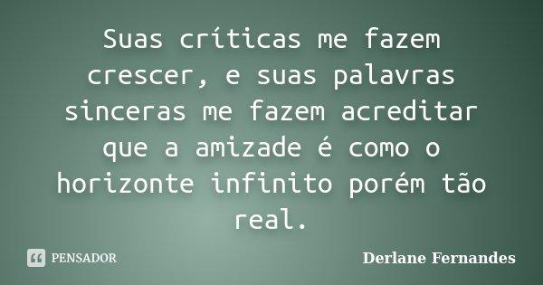 Suas críticas me fazem crescer, e suas palavras sinceras me fazem acreditar que a amizade é como o horizonte infinito porém tão real.... Frase de Derlane Fernandes.