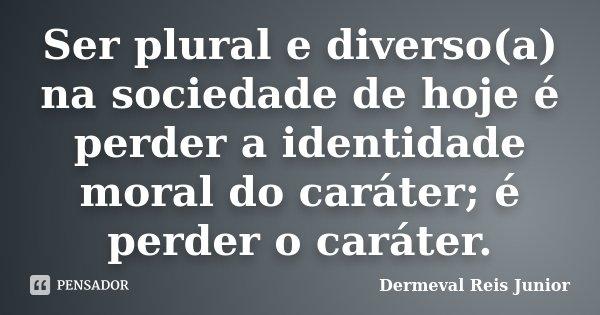 Ser plural e diverso(a) na sociedade de hoje é perder a identidade moral do caráter; é perder o caráter.... Frase de Dermeval Reis Junior.