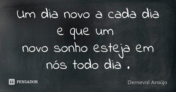 Um dia novo a cada dia e que um novo sonho esteja em nós todo dia .... Frase de Derneval Araújo.