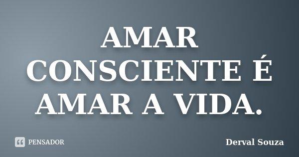 AMAR CONSCIENTE É AMAR A VIDA.... Frase de Derval Souza..