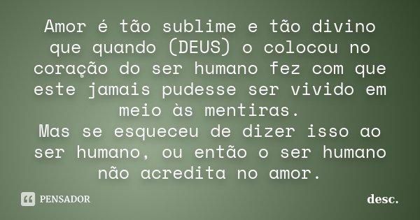 Amor é tão sublime e tão divino que quando (DEUS) o colocou no coração do ser humano fez com que este jamais pudesse ser vivido em meio às mentiras. Mas se esqu... Frase de desc.