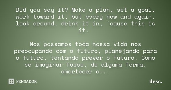 Did you say it? Make a plan, set a goal, work toward it, but every now and again, look around, drink it in, 'cause this is it. Nós passamos toda nossa vida nos ... Frase de desc.
