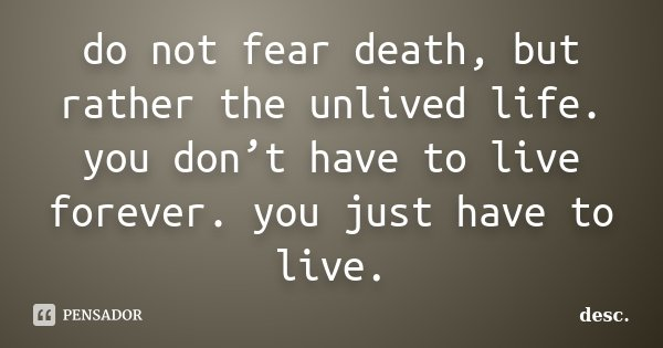 do not fear death, but rather the unlived life. you don't have to live forever. you just have to live.... Frase de desc.
