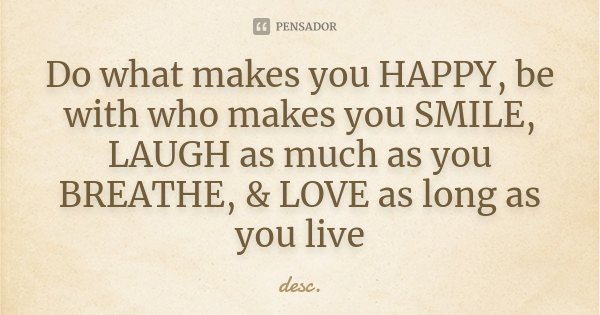Do what makes you HAPPY, be with who makes you SMILE, LAUGH as much as you BREATHE, & LOVE as long as you live... Frase de desc.