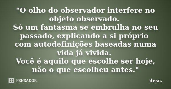"""""""O olho do observador interfere no objeto observado. Só um fantasma se embrulha no seu passado, explicando a si próprio com autodefinições baseadas numa vi... Frase de desc."""