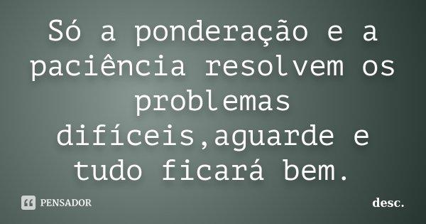 Só a ponderação e a paciência resolvem os problemas difíceis,aguarde e tudo ficará bem.... Frase de desc..