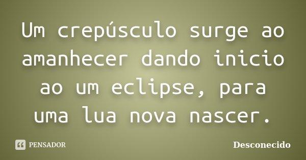 Um crepúsculo surge ao amanhecer dando inicio ao um eclipse, para uma lua nova nascer.... Frase de Desconecido.