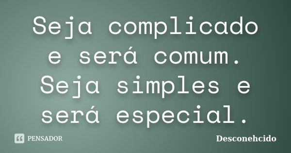 Seja complicado e será comum. Seja simples e será especial.... Frase de desconehcido.
