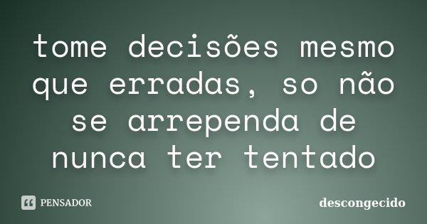 tome decisões mesmo que erradas, so não se arrependa de nunca ter tentado... Frase de descongecido.