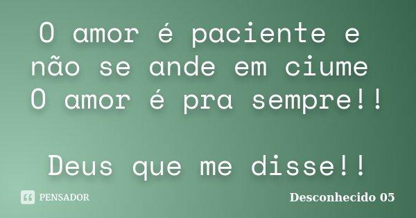 O amor é paciente e não se ande em ciume O amor é pra sempre!! Deus que me disse!!... Frase de Desconhecido 05.