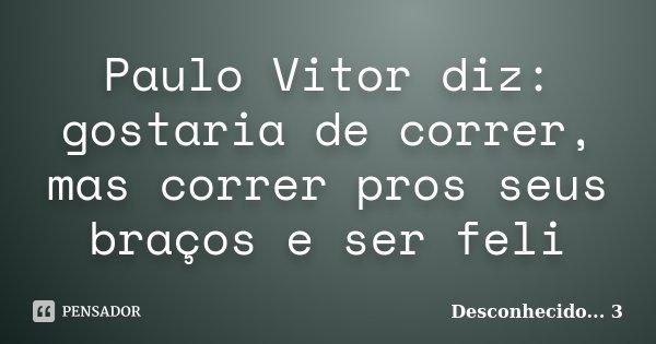 Paulo Vitor diz: gostaria de correr, mas correr pros seus braços e ser feli... Frase de Desconhecido... 3.