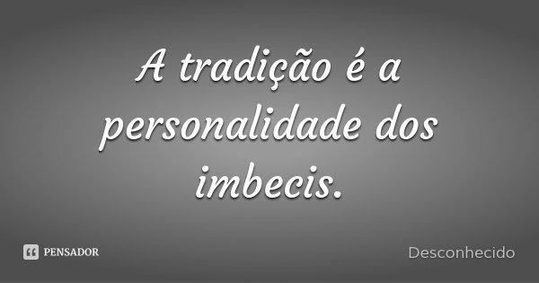 A tradição é a personalidade dos imbecis.... Frase de Desconhecido.