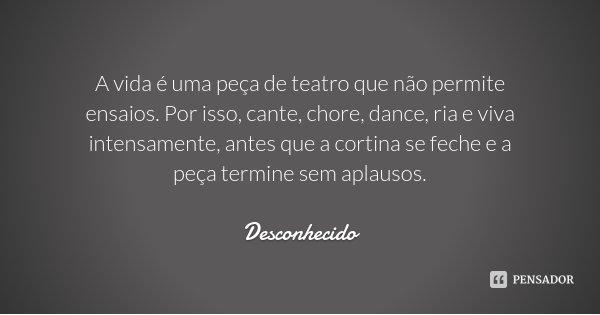 A vida é uma peça de teatro que não permite ensaios. Por isso, cante, chore, dance, ria e viva intensamente, antes que a cortina se feche e a peça termine sem a... Frase de Desconhecido.