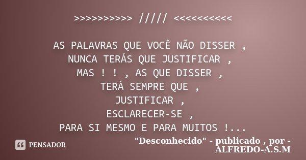 >>>>>>>>>> ///// <<<<<<<<<< AS PALAVRAS QUE VOCÊ NÃO DISSER , NUNCA TERÁS QUE JUSTIFICAR , MAS ! ! ,... Frase de