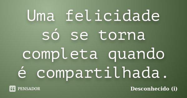 Uma felicidade só se torna completa quando é compartilhada.... Frase de Desconhecido (i).