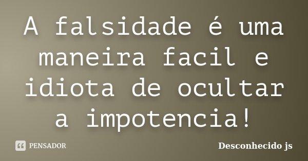 A falsidade é uma maneira facil e idiota de ocultar a impotencia!... Frase de Desconhecido js.