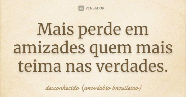 Mais perde em amizades quem mais teima nas verdades.... Frase de desconhecido (provérbio brasileiro).