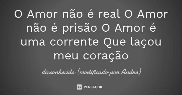 O Amor não é real O Amor não é prisão O Amor é uma corrente Que laçou meu coração... Frase de desconhecido (modificado por Andre).
