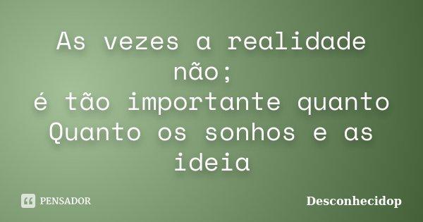 As vezes a realidade não; é tão importante quanto Quanto os sonhos e as ideia... Frase de Desconhecidop.