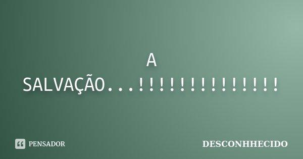 A SALVAÇÃO...!!!!!!!!!!!!!!... Frase de DESCONHHECIDO.