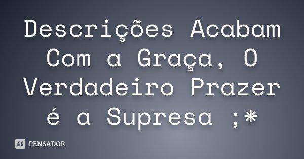 Descrições Acabam Com a Graça, O Verdadeiro Prazer é a Supresa ;*... Frase de Desconhecido.