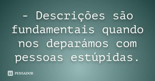 - Descrições são fundamentais quando nos deparámos com pessoas estúpidas.... Frase de Autor desconhecido..