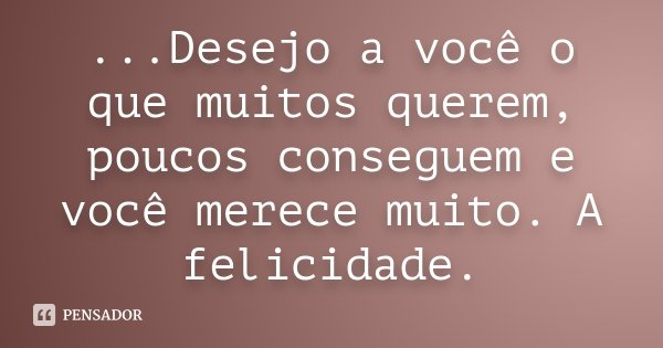 ...Desejo a você o que muitos querem, poucos conseguem e você merece muito. A felicidade.... Frase de Desconhecido.