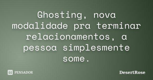 Ghosting, nova modalidade pra terminar relacionamentos, a pessoa simplesmente some.... Frase de DesertRose.