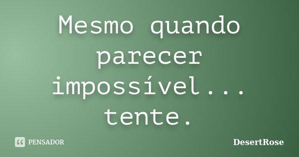 Mesmo quando parecer impossível... tente.... Frase de DesertRose.