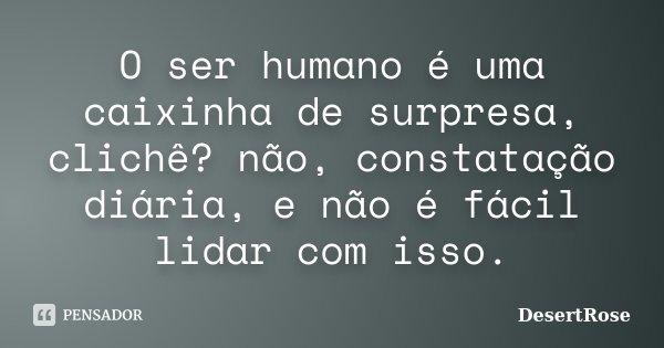 O ser humano é uma caixinha de surpresa, clichê? não, constatação diária, e não é fácil lidar com isso.... Frase de DesertRose.