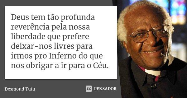 Deus tem tão profunda reverência pela nossa liberdade que prefere deixar-nos livres para irmos pro Inferno do que nos obrigar a ir para o Céu.... Frase de Desmond Tutu.