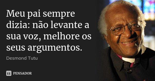 Meu pai sempre dizia: não levante a sua voz, melhore os seus argumentos.... Frase de Desmond Tutu.
