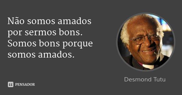Não somos amados por sermos bons. Somos bons porque somos amados.... Frase de Desmond Tutu.
