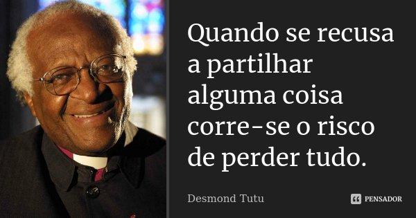 Quando se recusa a partilhar alguma coisa corre-se o risco de perder tudo.... Frase de Desmond Tutu.