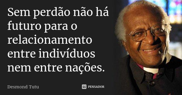 Sem perdão não há futuro para o relacionamento entre indivíduos nem entre nações.... Frase de Desmond Tutu.