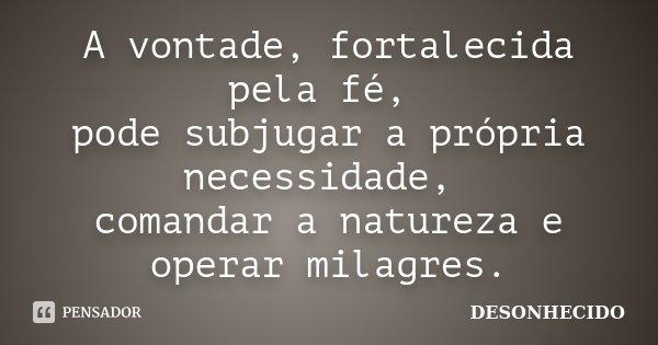 A vontade, fortalecida pela fé, pode subjugar a própria necessidade, comandar a natureza e operar milagres.... Frase de Desonhecido.