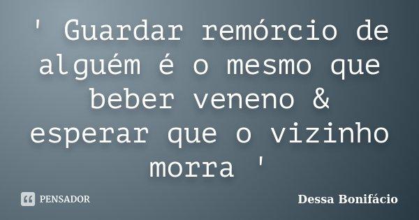 ' Guardar remórcio de alguém é o mesmo que beber veneno & esperar que o vizinho morra '... Frase de Dessa Bonifácio.