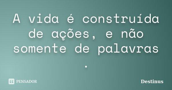 A vida é construída de ações, e não somente de palavras .... Frase de Destinus.