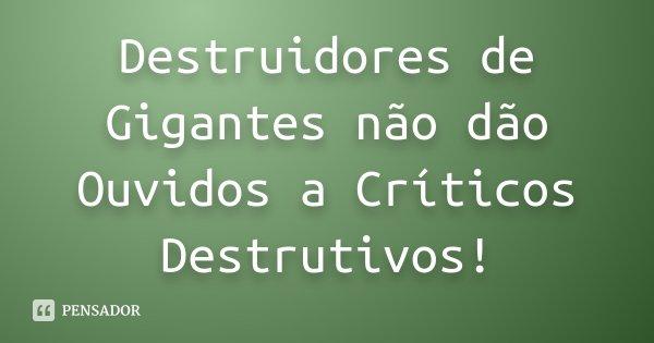 Destruidores de Gigantes não dão Ouvidos a Críticos Destrutivos!... Frase de Desconhecido.