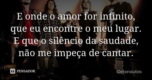 E onde o amor for infinito, que eu encontre o meu lugar. E que o silêncio da saudade, não me impeça de cantar.... Frase de Detonautas.