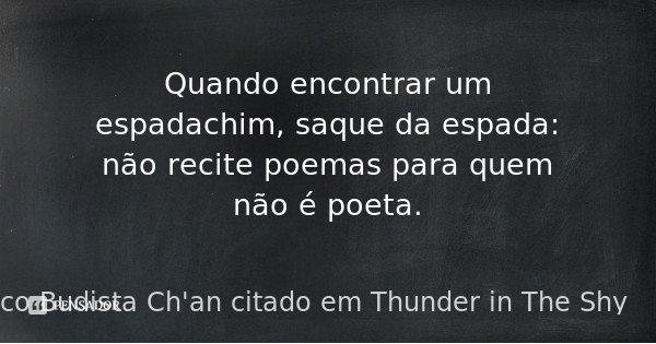 Quando encontrar um espadachim, saque da espada: não recite poemas para quem não é poeta.... Frase de De um clássico Budista Ch'an citado em Thunder in The Shy.