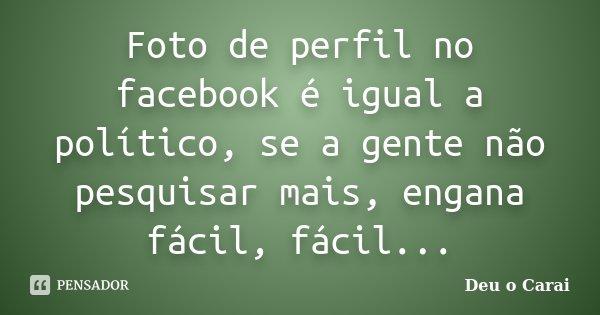 Foto de perfil no facebook é igual a político, se a gente não pesquisar mais, engana fácil, fácil...... Frase de Deu o Carai.