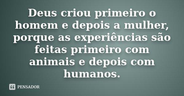 Deus criou primeiro o homem e depois a mulher, porque as experiências são feitas primeiro com animais e depois com humanos.... Frase de anônimo.