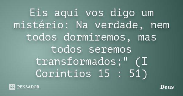 """Eis aqui vos digo um mistério: Na verdade, nem todos dormiremos, mas todos seremos transformados;"""" (I Coríntios 15 : 51)... Frase de Deus."""