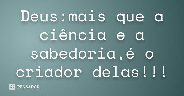 Deus:mais que a ciência e a sabedoria,é o criador delas!!!... Frase de Desconhecido.